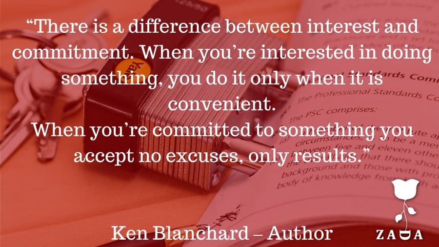 """There is a difference between interest and commitment. When you're interested in doing something, you do it only when it is convenient. When you're committed to something you accept no excuses, only results.""Ken Blanchard – Au.jpg"